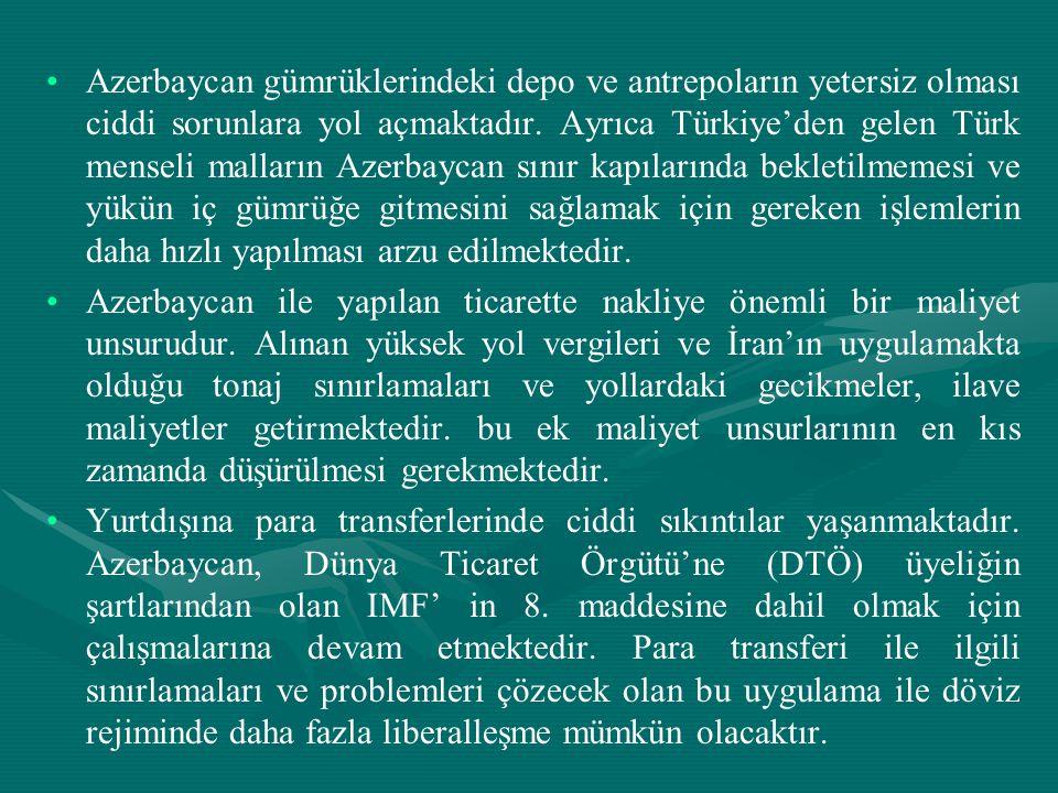 Azerbaycan gümrüklerindeki depo ve antrepoların yetersiz olması ciddi sorunlara yol açmaktadır. Ayrıca Türkiye'den gelen Türk menseli malların Azerbaycan sınır kapılarında bekletilmemesi ve yükün iç gümrüğe gitmesini sağlamak için gereken işlemlerin daha hızlı yapılması arzu edilmektedir.