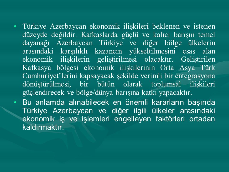 Türkiye Azerbaycan ekonomik ilişkileri beklenen ve istenen düzeyde değildir. Kafkaslarda güçlü ve kalıcı barışın temel dayanağı Azerbaycan Türkiye ve diğer bölge ülkelerin arasındaki karşılıklı kazancın yükseltilmesini esas alan ekonomik ilişkilerin geliştirilmesi olacaktır. Geliştirilen Kafkasya bölgesi ekonomik ilişkilerinin Orta Asya Türk Cumhuriyet'lerini kapsayacak şekilde verimli bir entegrasyona dönüştürülmesi, bir bütün olarak toplumsal ilişkileri güçlendirecek ve bölge/dünya barışına katkı yapacaktır.