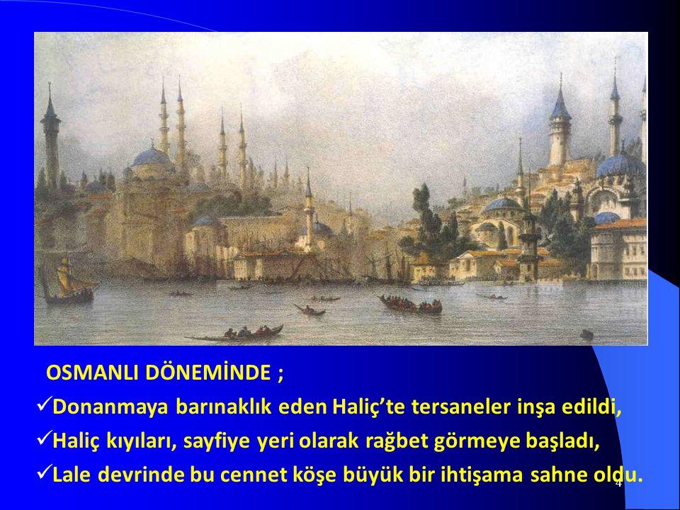 OSMANLI DÖNEMİNDE ; Donanmaya barınaklık eden Haliç'te tersaneler inşa edildi, Haliç kıyıları, sayfiye yeri olarak rağbet görmeye başladı,