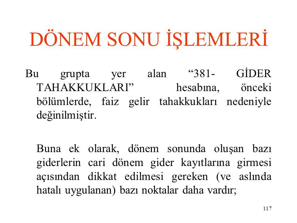DÖNEM SONU İŞLEMLERİ Bu grupta yer alan 381- GİDER TAHAKKUKLARI hesabına, önceki bölümlerde, faiz gelir tahakkukları nedeniyle değinilmiştir.