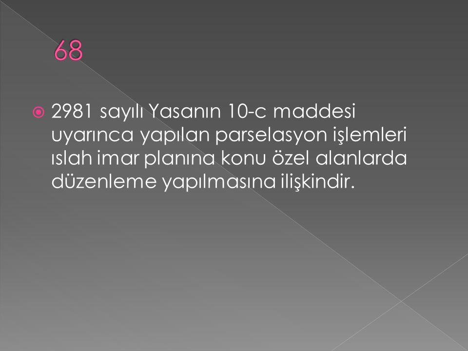 68 2981 sayılı Yasanın 10-c maddesi uyarınca yapılan parselasyon işlemleri ıslah imar planına konu özel alanlarda düzenleme yapılmasına ilişkindir.