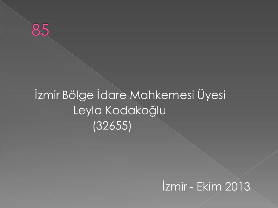 85 İzmir Bölge İdare Mahkemesi Üyesi Leyla Kodakoğlu (32655) İzmir - Ekim 2013