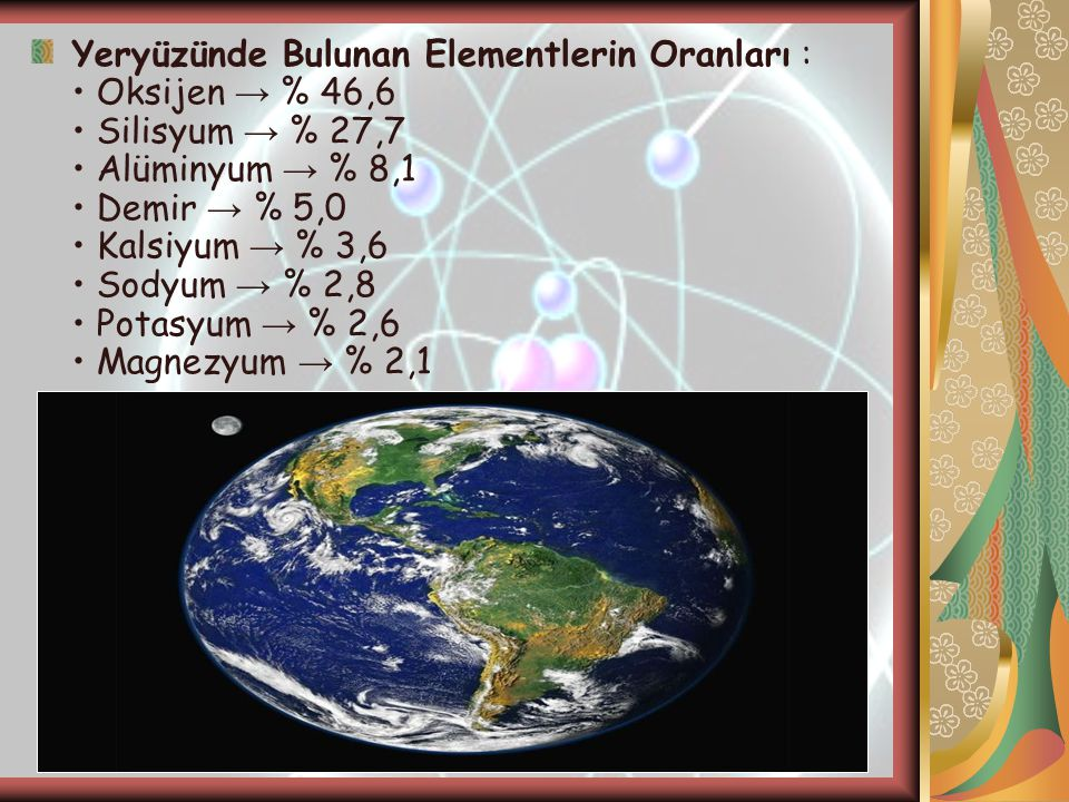 Yeryüzünde Bulunan Elementlerin Oranları : • Oksijen → % 46,6 • Silisyum → % 27,7 • Alüminyum → % 8,1 • Demir → % 5,0 • Kalsiyum → % 3,6 • Sodyum → % 2,8 • Potasyum → % 2,6 • Magnezyum → % 2,1