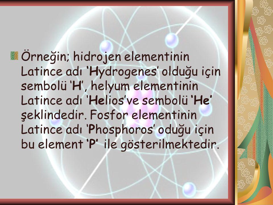 Örneğin; hidrojen elementinin Latince adı 'Hydrogenes' olduğu için sembolü 'H', helyum elementinin Latince adı 'Helios've sembolü 'He' şeklindedir.