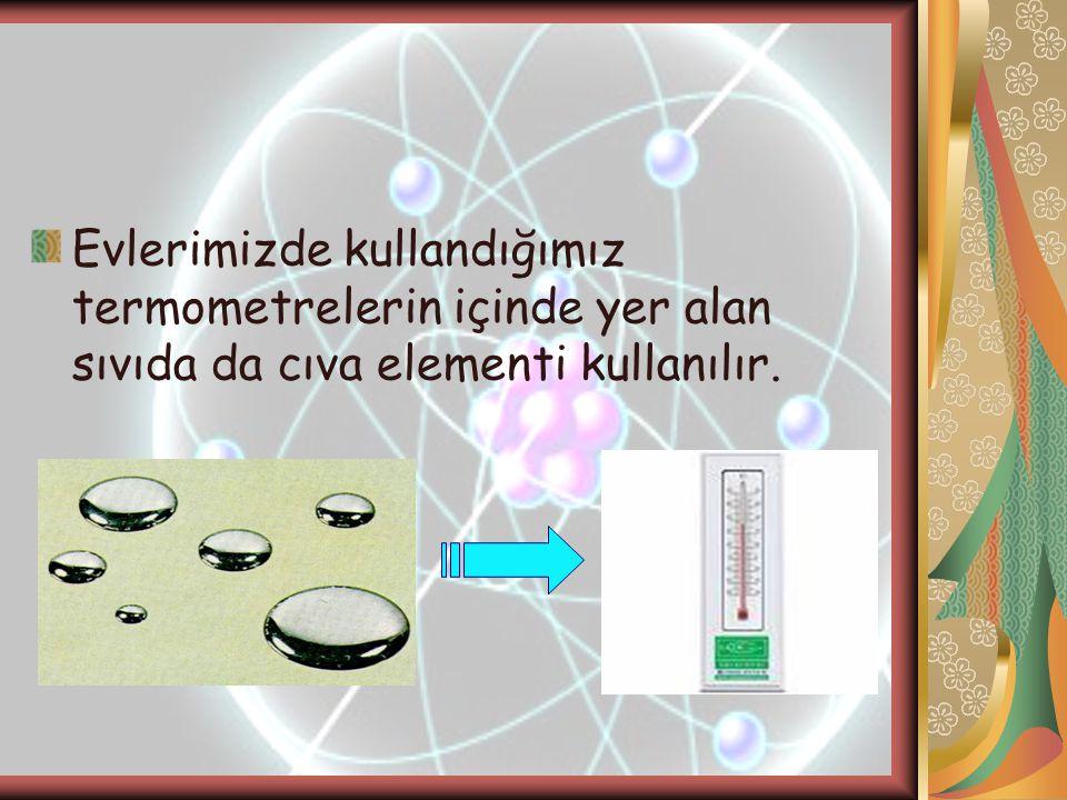Evlerimizde kullandığımız termometrelerin içinde yer alan sıvıda da cıva elementi kullanılır.