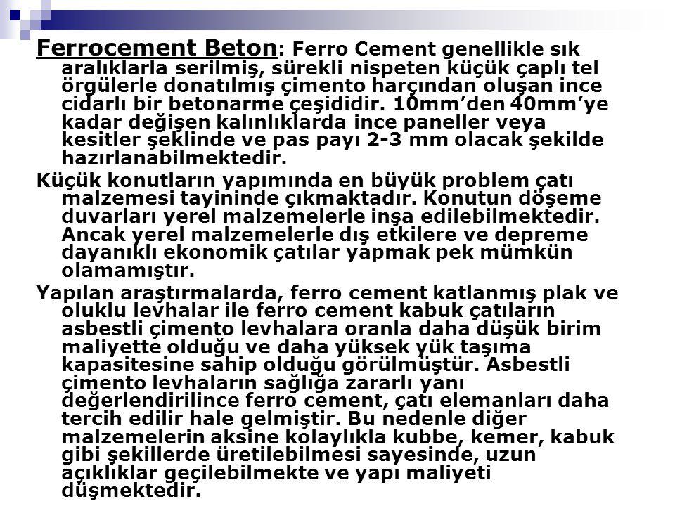 Ferrocement Beton: Ferro Cement genellikle sık aralıklarla serilmiş, sürekli nispeten küçük çaplı tel örgülerle donatılmış çimento harçından oluşan ince cidarlı bir betonarme çeşididir. 10mm'den 40mm'ye kadar değişen kalınlıklarda ince paneller veya kesitler şeklinde ve pas payı 2-3 mm olacak şekilde hazırlanabilmektedir.