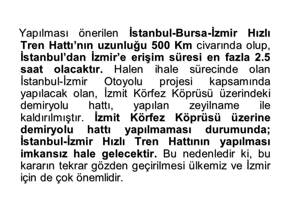 Yapılması önerilen İstanbul-Bursa-İzmir Hızlı Tren Hattı'nın uzunluğu 500 Km civarında olup, İstanbul'dan İzmir'e erişim süresi en fazla 2.5 saat olacaktır.