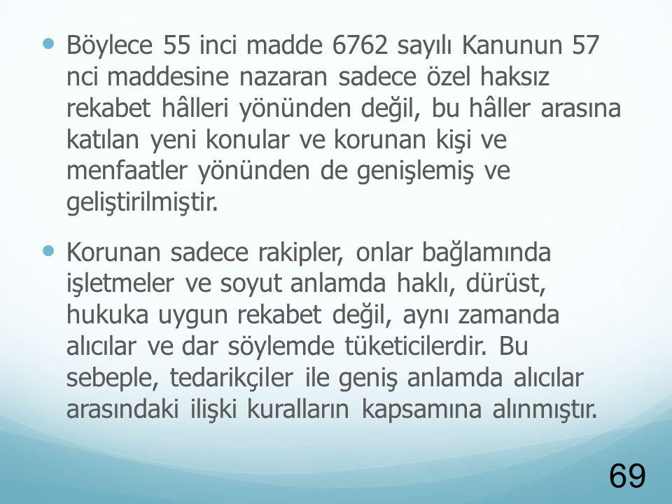 Böylece 55 inci madde 6762 sayılı Kanunun 57 nci maddesine nazaran sadece özel haksız rekabet hâlleri yönünden değil, bu hâller arasına katılan yeni konular ve korunan kişi ve menfaatler yönünden de genişlemiş ve geliştirilmiştir.