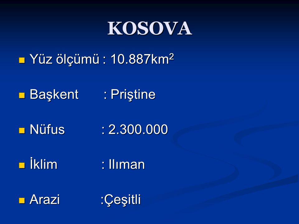 KOSOVA Yüz ölçümü : 10.887km2 Başkent : Priştine Nüfus : 2.300.000