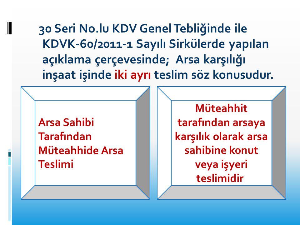 30 Seri No.lu KDV Genel Tebliğinde ile KDVK-60/2011-1 Sayılı Sirkülerde yapılan açıklama çerçevesinde; Arsa karşılığı inşaat işinde iki ayrı teslim söz konusudur.