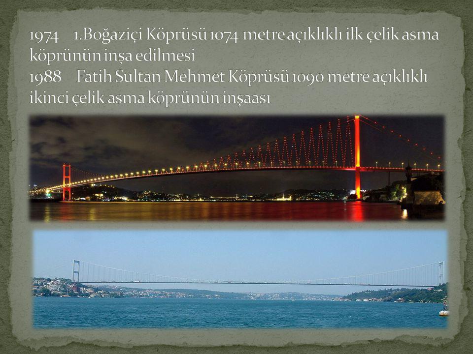 1974 1.Boğaziçi Köprüsü 1074 metre açıklıklı ilk çelik asma köprünün inşa edilmesi 1988 Fatih Sultan Mehmet Köprüsü 1090 metre açıklıklı ikinci çelik asma köprünün inşaası