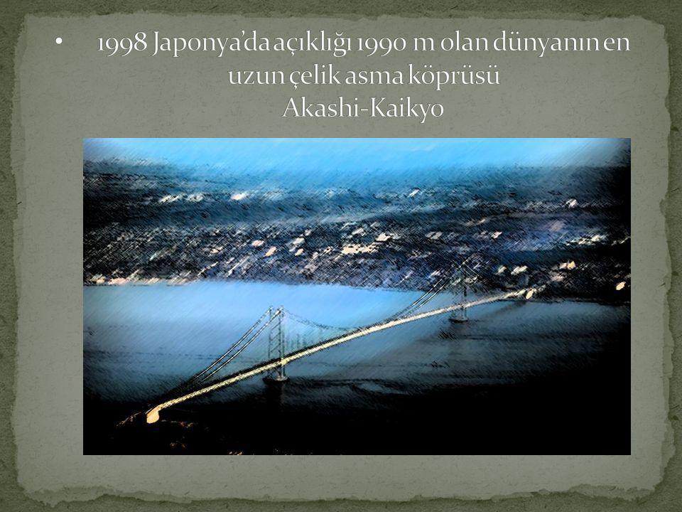 1998 Japonya'da açıklığı 1990 m olan dünyanın en uzun çelik asma köprüsü Akashi-Kaikyo