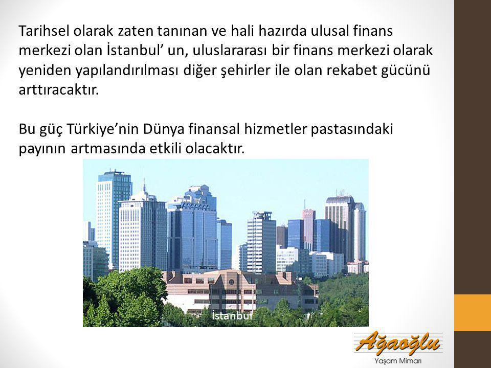 Tarihsel olarak zaten tanınan ve hali hazırda ulusal finans merkezi olan İstanbul' un, uluslararası bir finans merkezi olarak yeniden yapılandırılması diğer şehirler ile olan rekabet gücünü arttıracaktır.