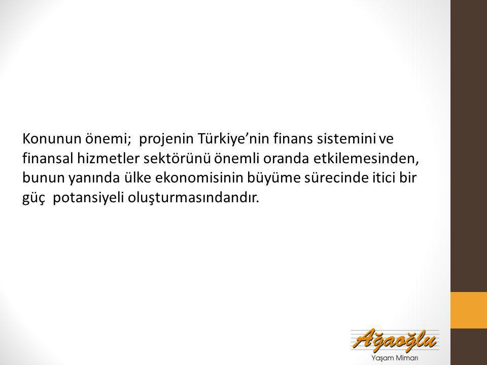 Konunun önemi; projenin Türkiye'nin finans sistemini ve finansal hizmetler sektörünü önemli oranda etkilemesinden, bunun yanında ülke ekonomisinin büyüme sürecinde itici bir güç potansiyeli oluşturmasındandır.
