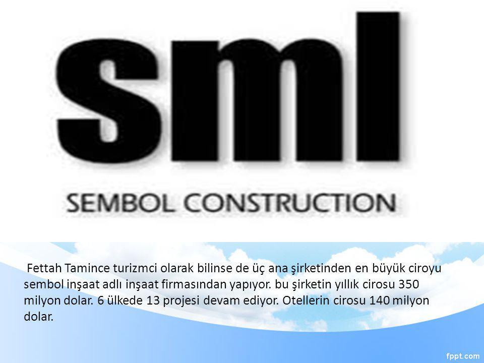 Fettah Tamince turizmci olarak bilinse de üç ana şirketinden en büyük ciroyu sembol inşaat adlı inşaat firmasından yapıyor.