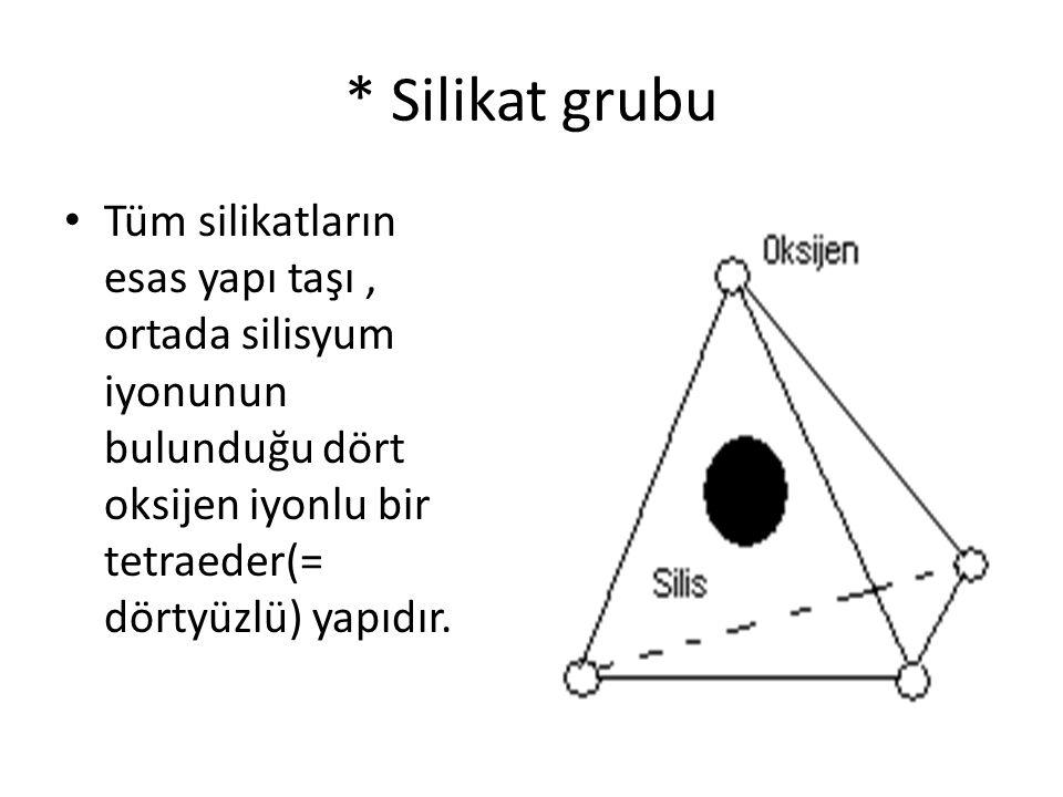 * Silikat grubu Tüm silikatların esas yapı taşı , ortada silisyum iyonunun bulunduğu dört oksijen iyonlu bir tetraeder(= dörtyüzlü) yapıdır.