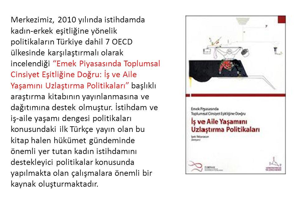 Merkezimiz, 2010 yılında istihdamda kadın-erkek eşitliğine yönelik politikaların Türkiye dahil 7 OECD ülkesinde karşılaştırmalı olarak incelendiği Emek Piyasasında Toplumsal Cinsiyet Eşitliğine Doğru: İş ve Aile Yaşamını Uzlaştırma Politikaları başlıklı araştırma kitabının yayınlanmasına ve dağıtımına destek olmuştur.