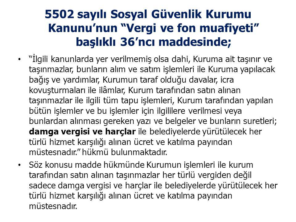 5502 sayılı Sosyal Güvenlik Kurumu Kanunu'nun Vergi ve fon muafiyeti başlıklı 36'ncı maddesinde;