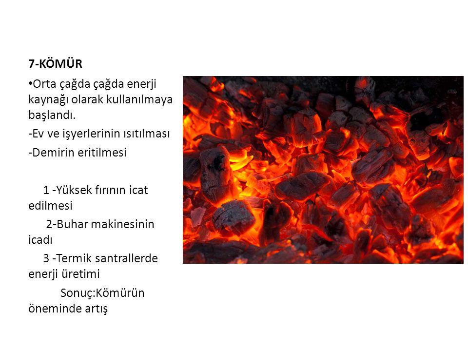 7-KÖMÜR Orta çağda çağda enerji kaynağı olarak kullanılmaya başlandı. -Ev ve işyerlerinin ısıtılması.