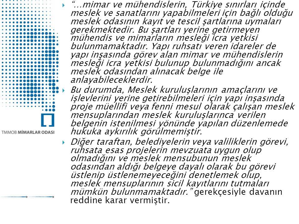 …mimar ve mühendislerin, Türkiye sınırları içinde meslek ve sanatlarını yapabilmeleri için bağlı olduğu meslek odasının kayıt ve tescil şartlarına uymaları gerekmektedir. Bu şartları yerine getirmeyen mühendis ve mimarların mesleği icra yetkisi bulunmamaktadır. Yapı ruhsatı veren idareler de yapı inşasında görev alan mimar ve mühendislerin mesleği icra yetkisi bulunup bulunmadığını ancak meslek odasından alınacak belge ile anlayabileceklerdir.