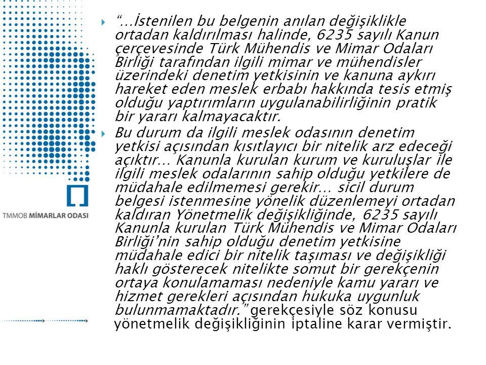 …İstenilen bu belgenin anılan değişiklikle ortadan kaldırılması halinde, 6235 sayılı Kanun çerçevesinde Türk Mühendis ve Mimar Odaları Birliği tarafından ilgili mimar ve mühendisler üzerindeki denetim yetkisinin ve kanuna aykırı hareket eden meslek erbabı hakkında tesis etmiş olduğu yaptırımların uygulanabilirliğinin pratik bir yararı kalmayacaktır.