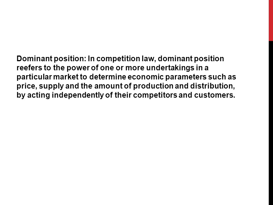 Dominant position: In competition law, dominant position reefers to the power of one or more undertakings in a particular market to determine economic parameters such as price, supply and the amount of production and distribution, by acting independently of their competitors and customers.