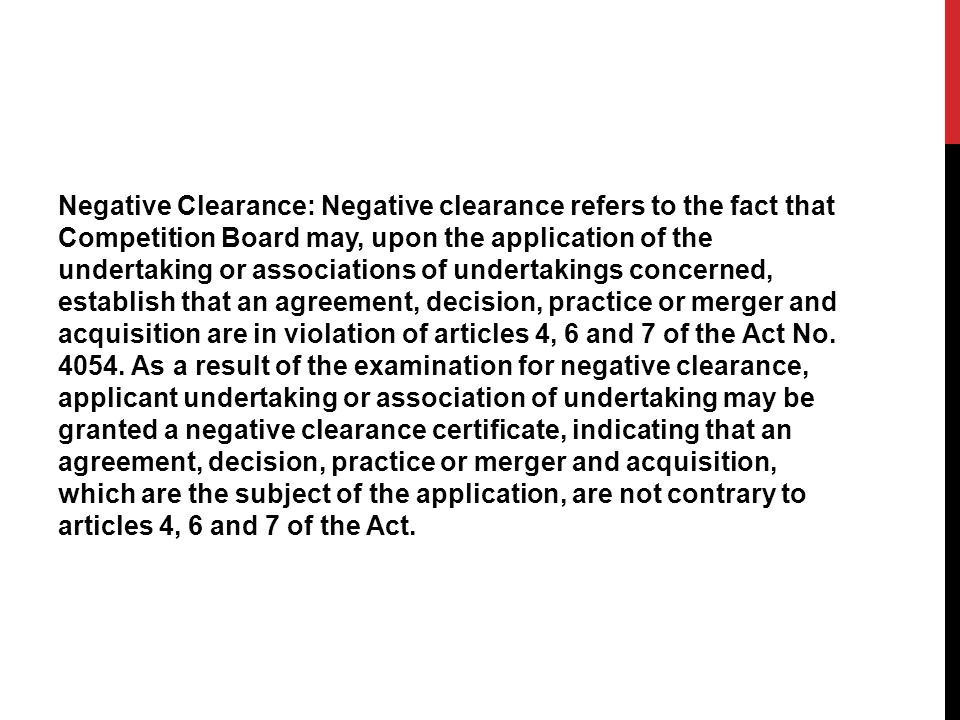 Negative Clearance: Negative clearance refers to the fact that Competition Board may, upon the application of the undertaking or associations of undertakings concerned, establish that an agreement, decision, practice or merger and acquisition are in violation of articles 4, 6 and 7 of the Act No.