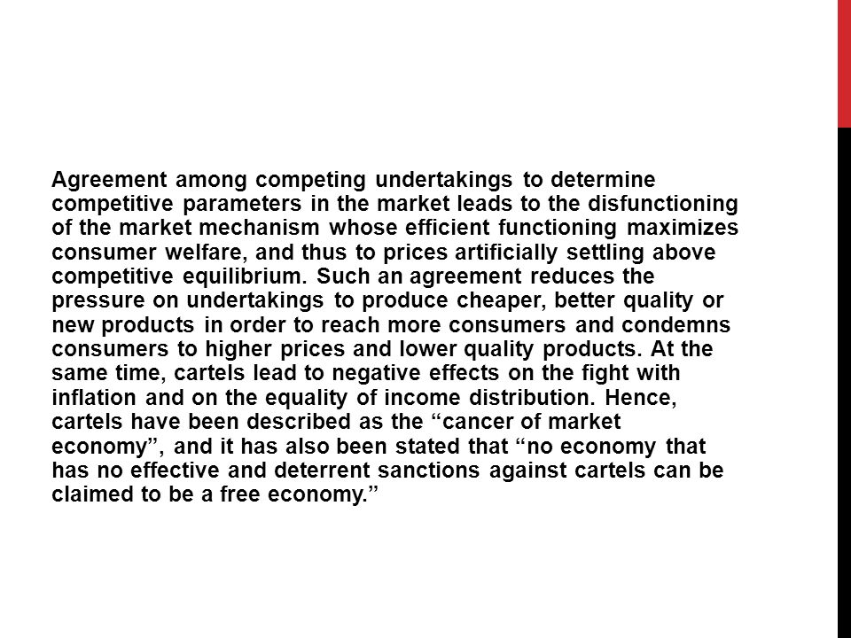 Agreement among competing undertakings to determine competitive parameters in the market leads to the disfunctioning of the market mechanism whose efficient functioning maximizes consumer welfare, and thus to prices artificially settling above competitive equilibrium.