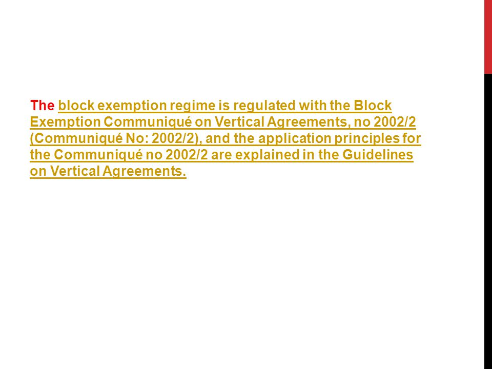 The block exemption regime is regulated with the Block Exemption Communiqué on Vertical Agreements, no 2002/2 (Communiqué No: 2002/2), and the application principles for the Communiqué no 2002/2 are explained in the Guidelines on Vertical Agreements.