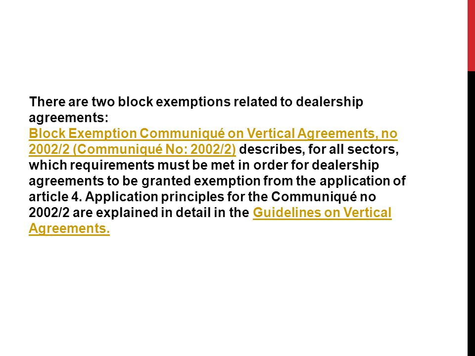 There are two block exemptions related to dealership agreements: Block Exemption Communiqué on Vertical Agreements, no 2002/2 (Communiqué No: 2002/2) describes, for all sectors, which requirements must be met in order for dealership agreements to be granted exemption from the application of article 4.