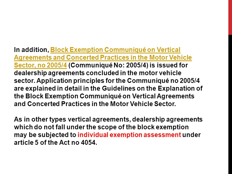 In addition, Block Exemption Communiqué on Vertical Agreements and Concerted Practices in the Motor Vehicle Sector, no 2005/4 (Communiqué No: 2005/4) is issued for dealership agreements concluded in the motor vehicle sector.