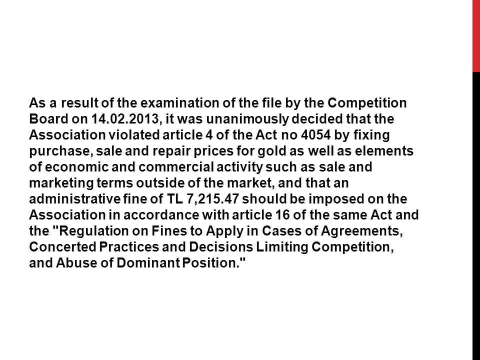 As a result of the examination of the file by the Competition Board on 14.02.2013, it was unanimously decided that the Association violated article 4 of the Act no 4054 by fixing purchase, sale and repair prices for gold as well as elements of economic and commercial activity such as sale and marketing terms outside of the market, and that an administrative fine of TL 7,215.47 should be imposed on the Association in accordance with article 16 of the same Act and the Regulation on Fines to Apply in Cases of Agreements, Concerted Practices and Decisions Limiting Competition, and Abuse of Dominant Position.