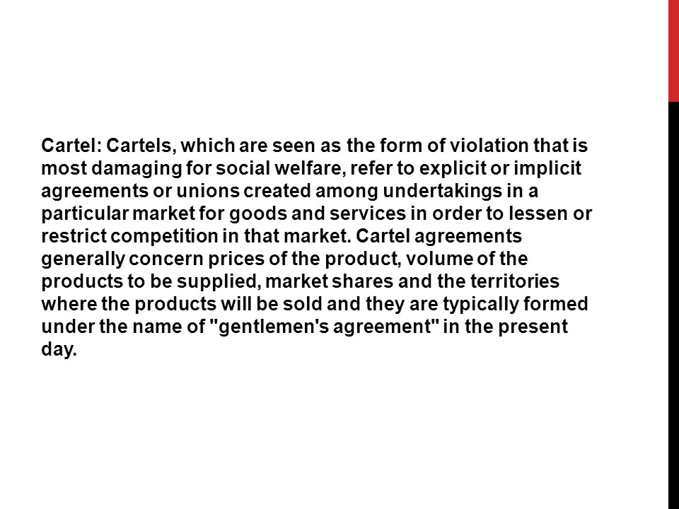 Cartel: Cartels, which are seen as the form of violation that is most damaging for social welfare, refer to explicit or implicit agreements or unions created among undertakings in a particular market for goods and services in order to lessen or restrict competition in that market.