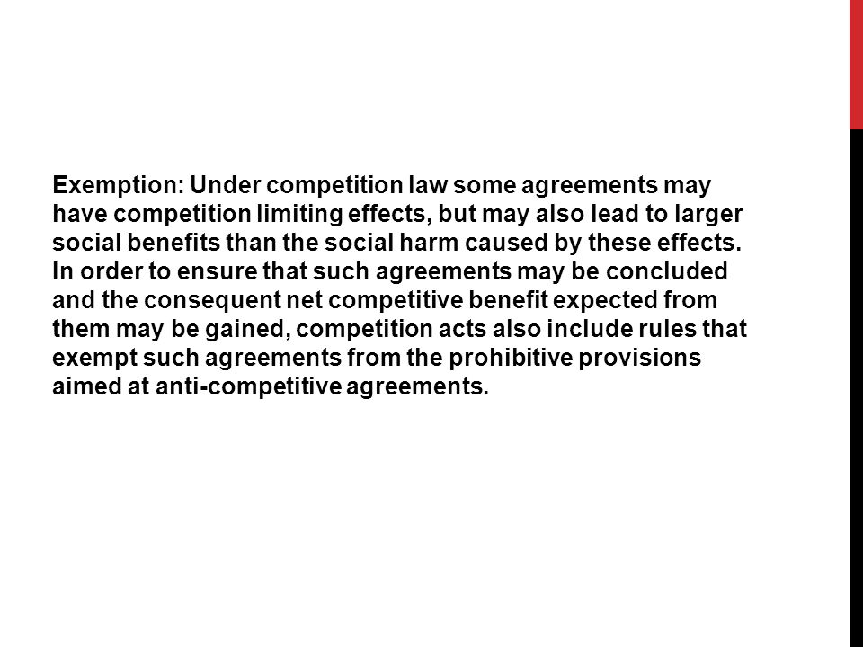Exemption: Under competition law some agreements may have competition limiting effects, but may also lead to larger social benefits than the social harm caused by these effects.
