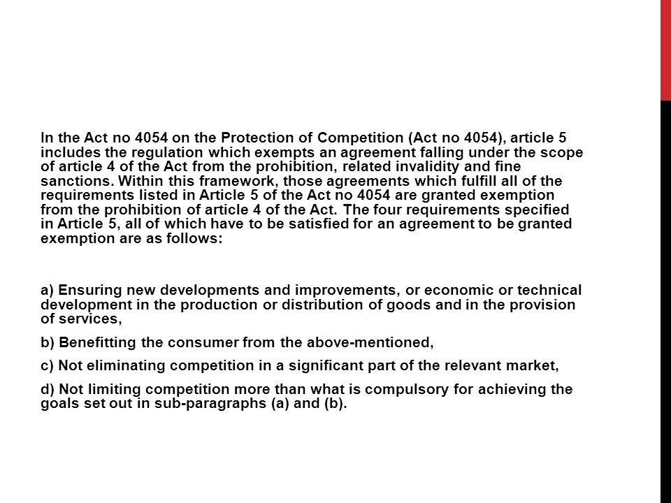 In the Act no 4054 on the Protection of Competition (Act no 4054), article 5 includes the regulation which exempts an agreement falling under the scope of article 4 of the Act from the prohibition, related invalidity and fine sanctions.