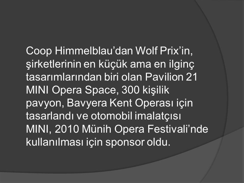 Coop Himmelblau'dan Wolf Prix'in, şirketlerinin en küçük ama en ilginç tasarımlarından biri olan Pavilion 21 MINI Opera Space, 300 kişilik pavyon, Bavyera Kent Operası için tasarlandı ve otomobil imalatçısı MINI, 2010 Münih Opera Festivali'nde kullanılması için sponsor oldu.