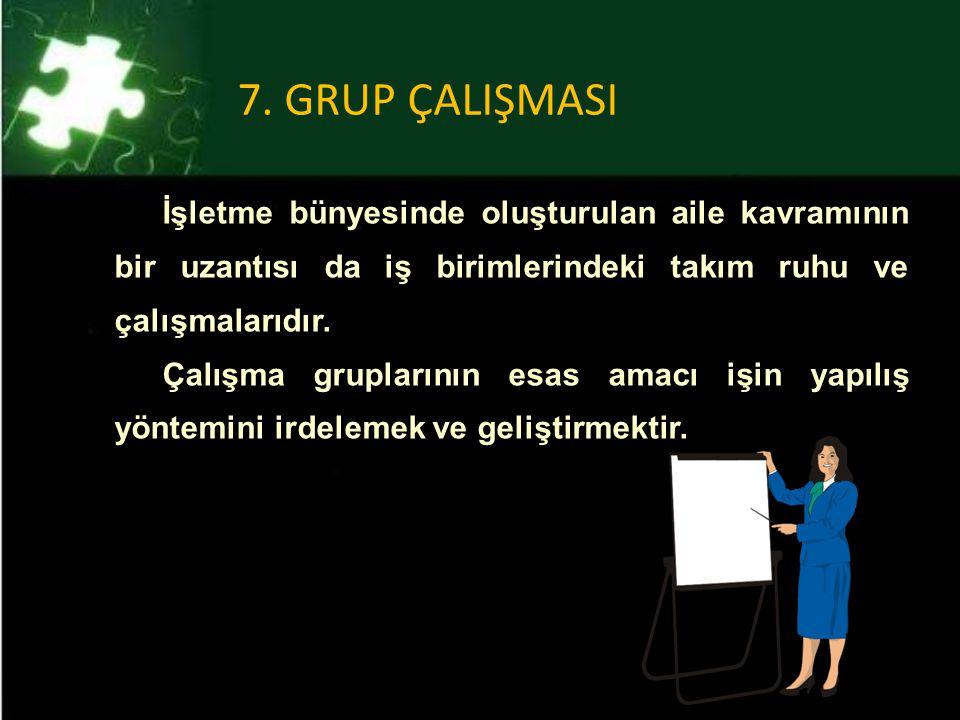 7. GRUP ÇALIŞMASI İşletme bünyesinde oluşturulan aile kavramının bir uzantısı da iş birimlerindeki takım ruhu ve çalışmalarıdır.