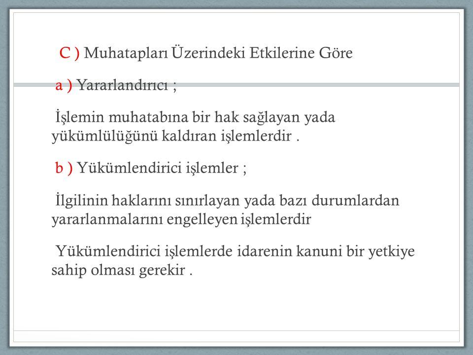 C ) Muhatapları Üzerindeki Etkilerine Göre a ) Yararlandırıcı ; İşlemin muhatabına bir hak sağlayan yada yükümlülüğünü kaldıran işlemlerdir .