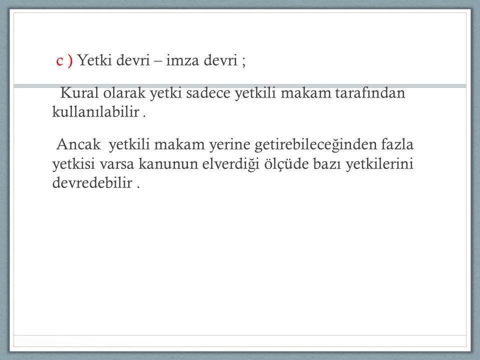c ) Yetki devri – imza devri ; Kural olarak yetki sadece yetkili makam tarafından kullanılabilir .