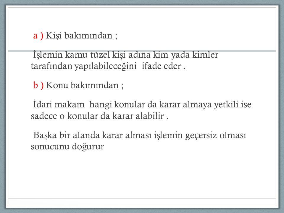 a ) Kişi bakımından ; İşlemin kamu tüzel kişi adına kim yada kimler tarafından yapılabileceğini ifade eder .