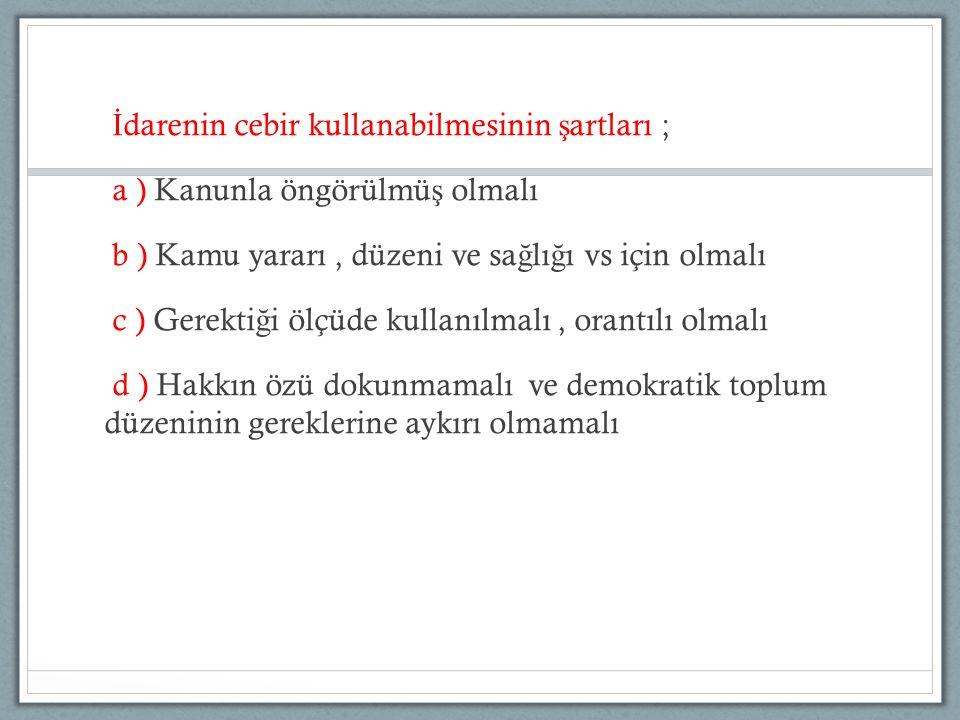 İdarenin cebir kullanabilmesinin şartları ; a ) Kanunla öngörülmüş olmalı b ) Kamu yararı , düzeni ve sağlığı vs için olmalı c ) Gerektiği ölçüde kullanılmalı , orantılı olmalı d ) Hakkın özü dokunmamalı ve demokratik toplum düzeninin gereklerine aykırı olmamalı