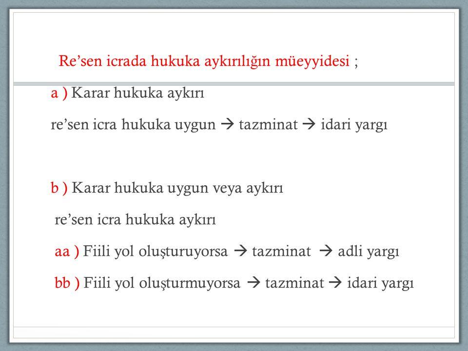 Re'sen icrada hukuka aykırılığın müeyyidesi ; a ) Karar hukuka aykırı re'sen icra hukuka uygun  tazminat  idari yargı b ) Karar hukuka uygun veya aykırı re'sen icra hukuka aykırı aa ) Fiili yol oluşturuyorsa  tazminat  adli yargı bb ) Fiili yol oluşturmuyorsa  tazminat  idari yargı