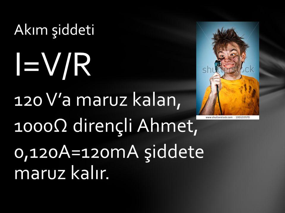 I=V/R 120 V'a maruz kalan, 1000Ω dirençli Ahmet,