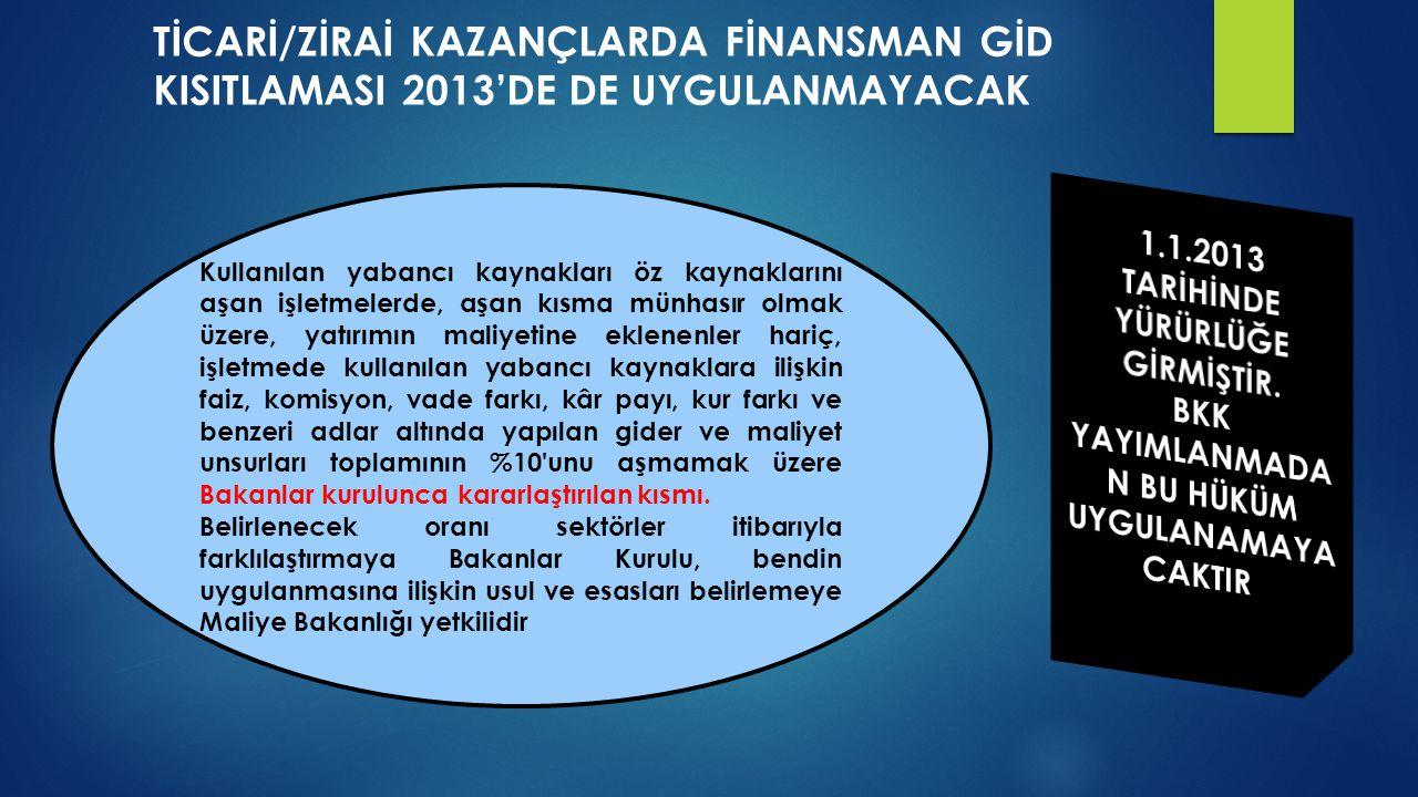 TİCARİ/ZİRAİ KAZANÇLARDA FİNANSMAN GİD KISITLAMASI 2013'DE DE UYGULANMAYACAK