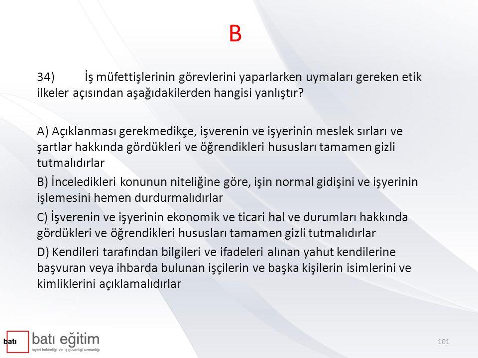 B 34) İş müfettişlerinin görevlerini yaparlarken uymaları gereken etik ilkeler açısından aşağıdakilerden hangisi yanlıştır