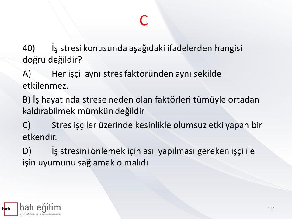 C 40) İş stresi konusunda aşağıdaki ifadelerden hangisi doğru değildir A) Her işçi aynı stres faktöründen aynı şekilde etkilenmez.
