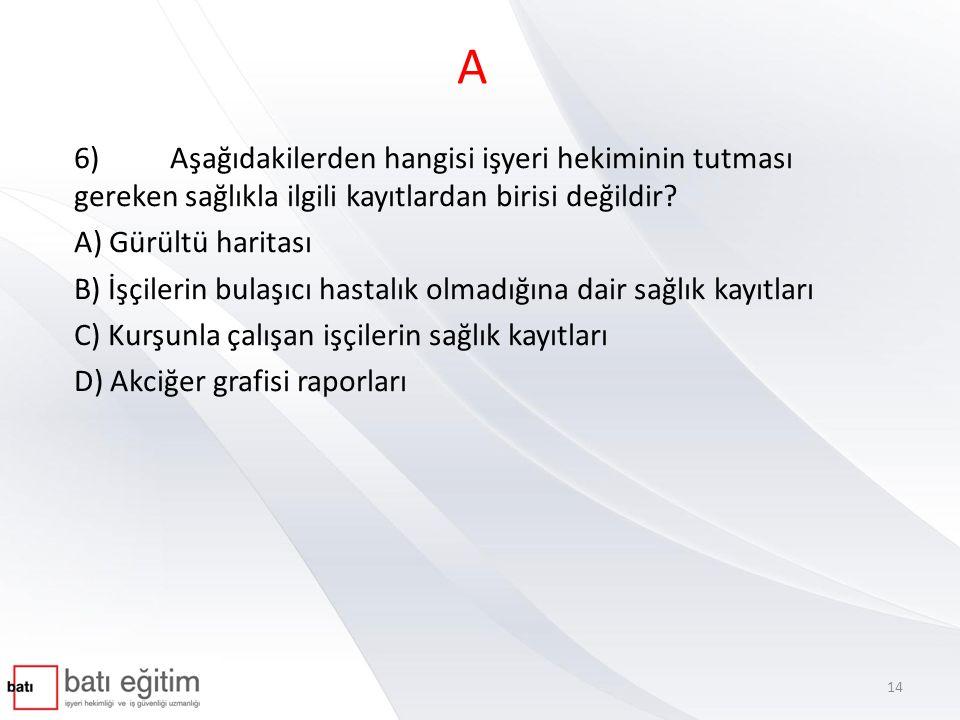 A 6) Aşağıdakilerden hangisi işyeri hekiminin tutması gereken sağlıkla ilgili kayıtlardan birisi değildir