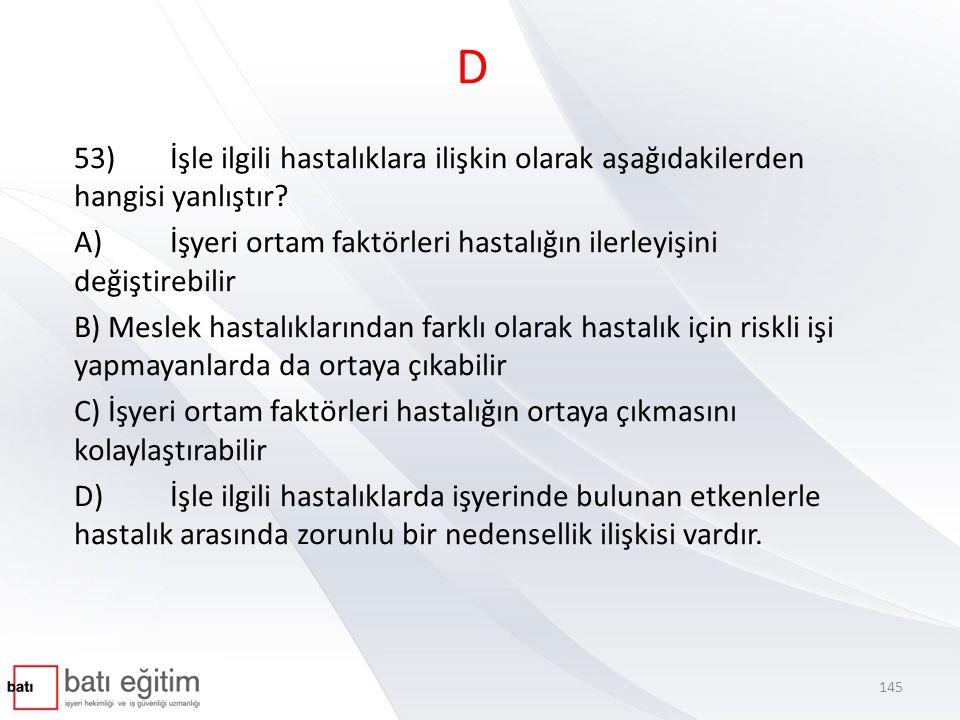 D 53) İşle ilgili hastalıklara ilişkin olarak aşağıdakilerden hangisi yanlıştır A) İşyeri ortam faktörleri hastalığın ilerleyişini değiştirebilir.