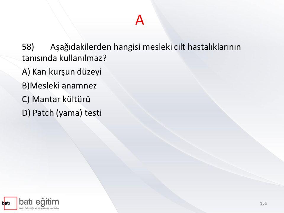 A 58) Aşağıdakilerden hangisi mesleki cilt hastalıklarının tanısında kullanılmaz A) Kan kurşun düzeyi.