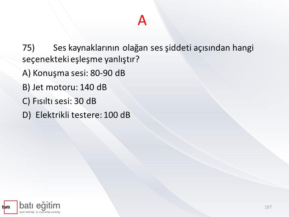 A 75) Ses kaynaklarının olağan ses şiddeti açısından hangi seçenekteki eşleşme yanlıştır A) Konuşma sesi: 80-90 dB.